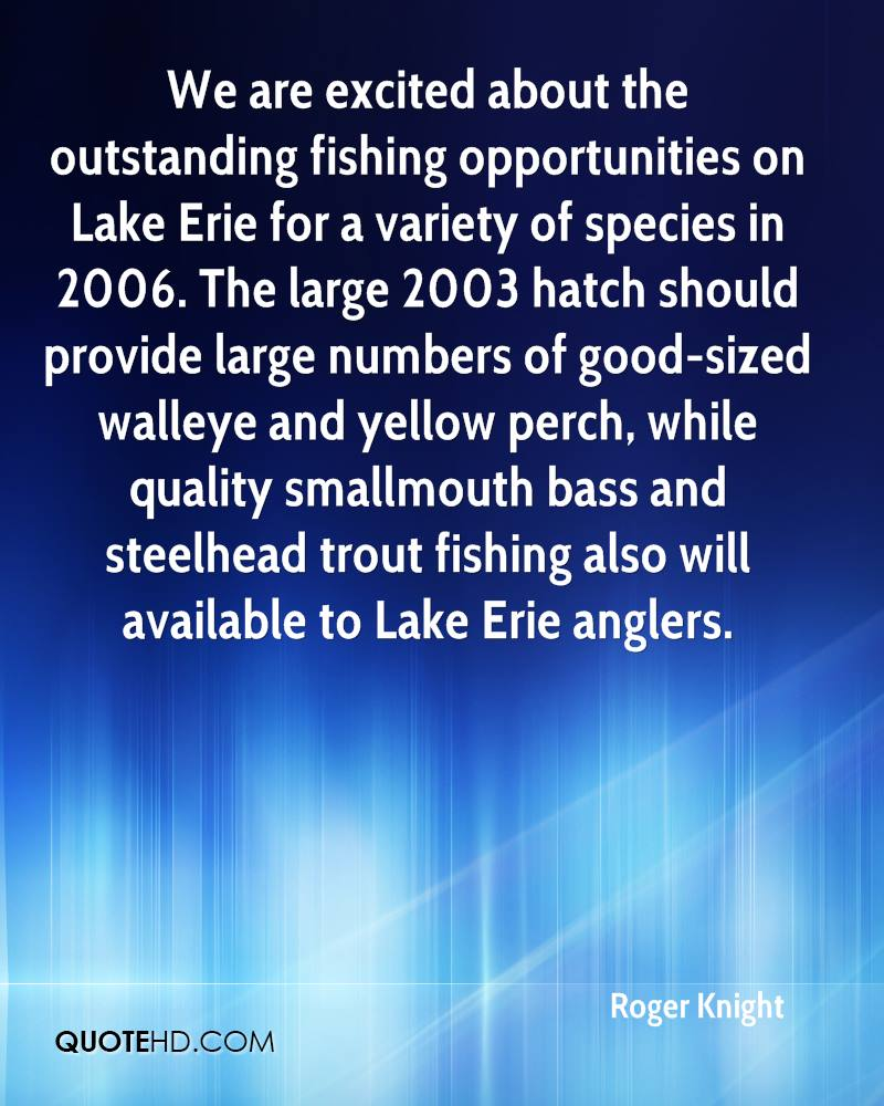 We are excited about the outstanding fishing opportunities on Lake Erie for a variety of species in 2006. The large 2003 hatch should provide large numbers of good-sized walleye and yellow perch, while quality smallmouth bass and steelhead trout fishing also will available to Lake Erie anglers.