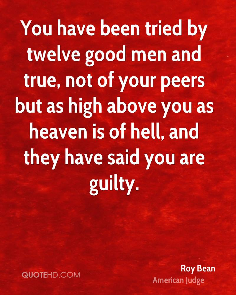You have been tried by twelve good men and true, not of your peers but as high above you as heaven is of hell, and they have said you are guilty.