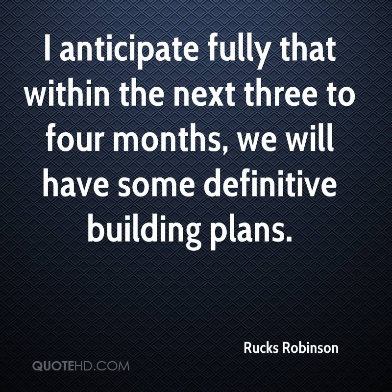 I anticipate fully that within the next three to four months, we will have some definitive building plans.