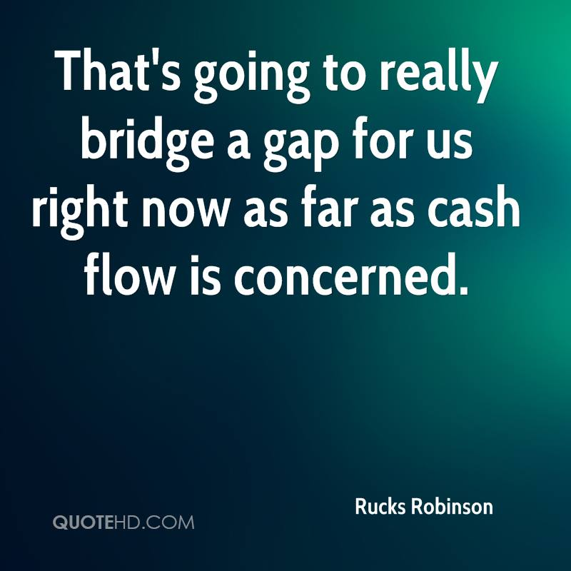 That's going to really bridge a gap for us right now as far as cash flow is concerned.