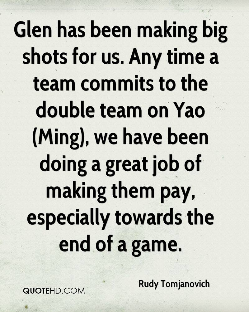 Glen has been making big shots for us. Any time a team commits to the double team on Yao (Ming), we have been doing a great job of making them pay, especially towards the end of a game.