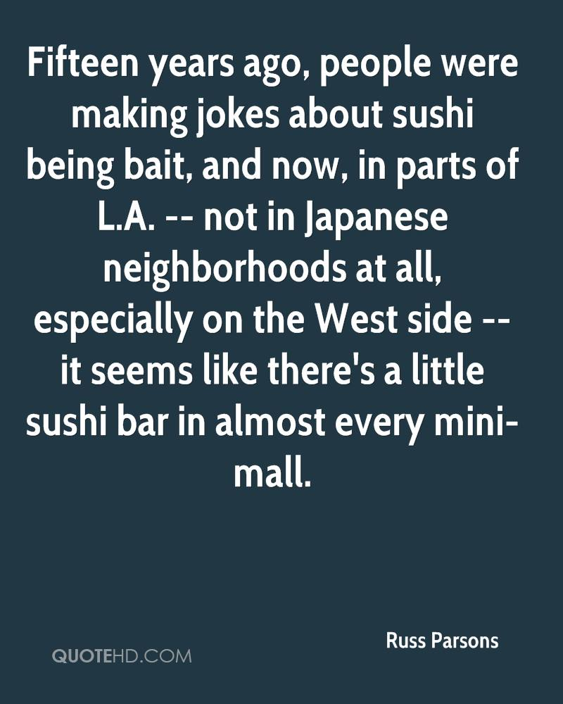 Fifteen years ago, people were making jokes about sushi being bait, and now, in parts of L.A. -- not in Japanese neighborhoods at all, especially on the West side -- it seems like there's a little sushi bar in almost every mini-mall.