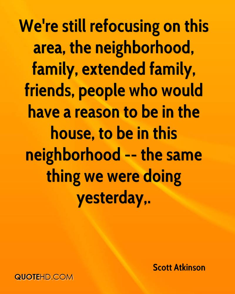 We're still refocusing on this area, the neighborhood, family, extended family, friends, people who would have a reason to be in the house, to be in this neighborhood -- the same thing we were doing yesterday.