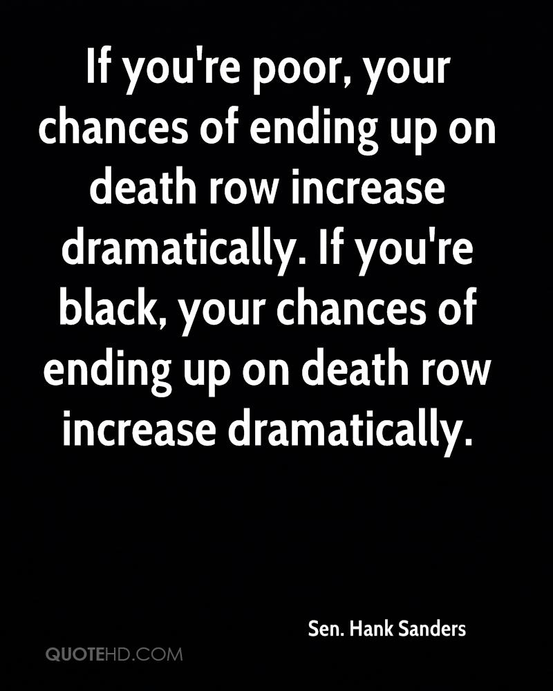 If you're poor, your chances of ending up on death row increase dramatically. If you're black, your chances of ending up on death row increase dramatically.