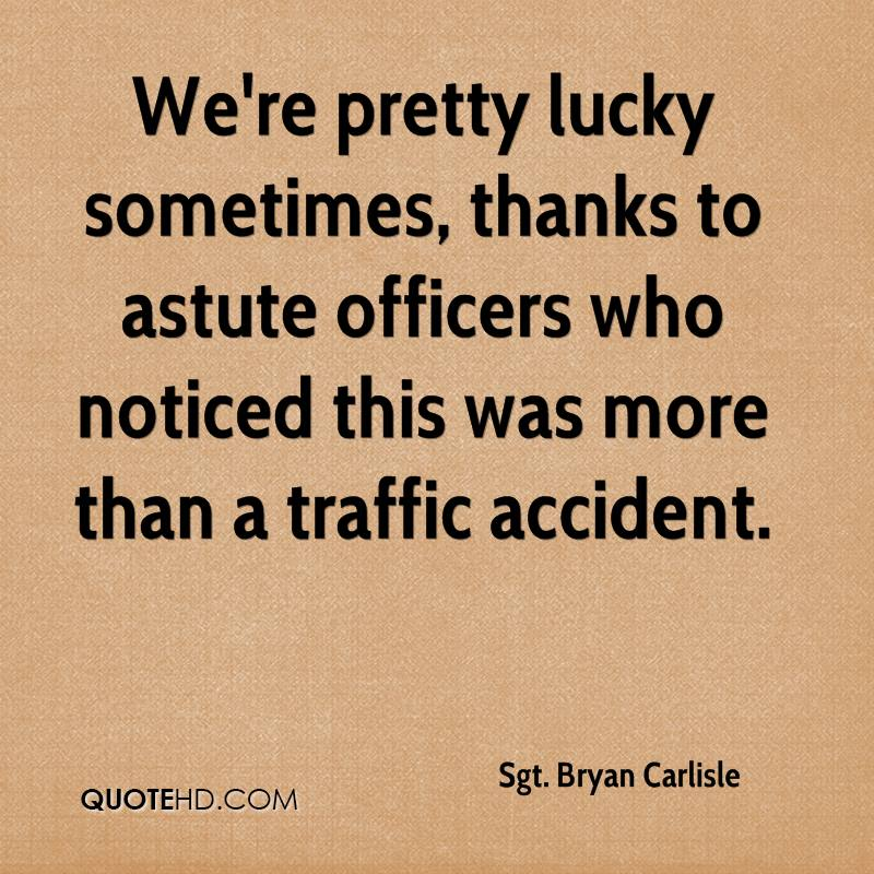 We're pretty lucky sometimes, thanks to astute officers who noticed this was more than a traffic accident.