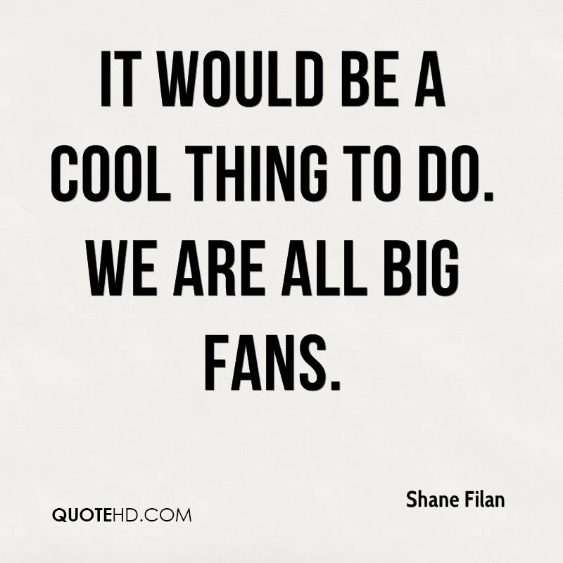 It would be a cool thing to do. We are all big fans.