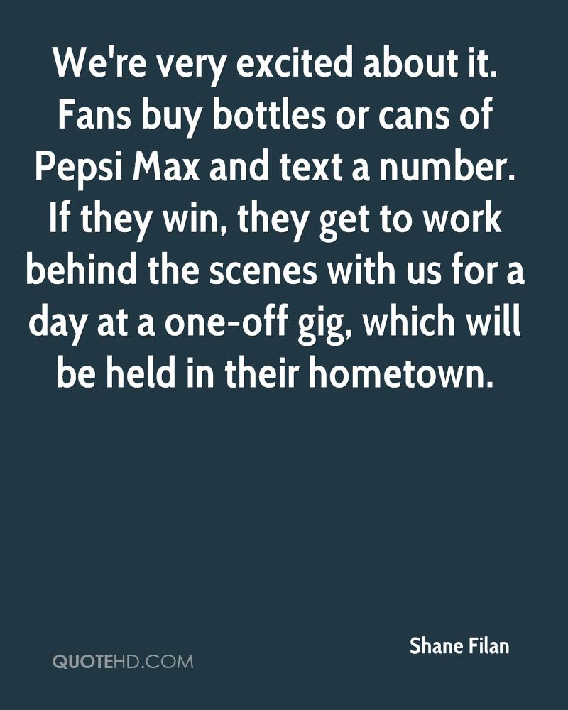 We're very excited about it. Fans buy bottles or cans of Pepsi Max and text a number. If they win, they get to work behind the scenes with us for a day at a one-off gig, which will be held in their hometown.