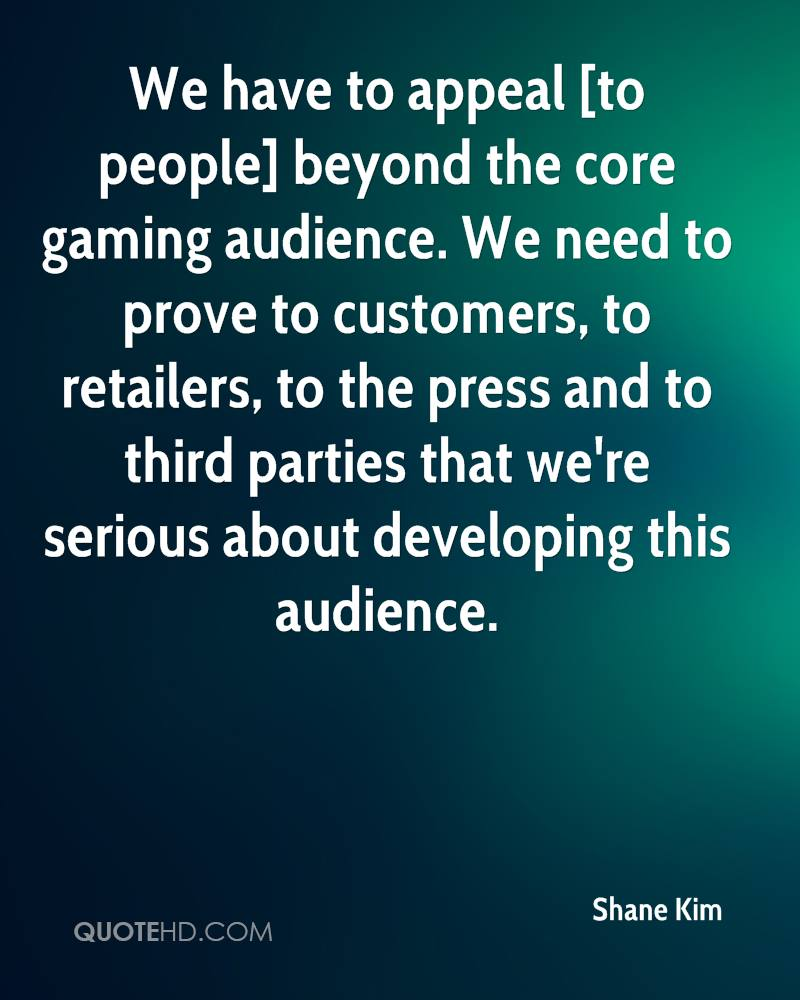 We have to appeal [to people] beyond the core gaming audience. We need to prove to customers, to retailers, to the press and to third parties that we're serious about developing this audience.