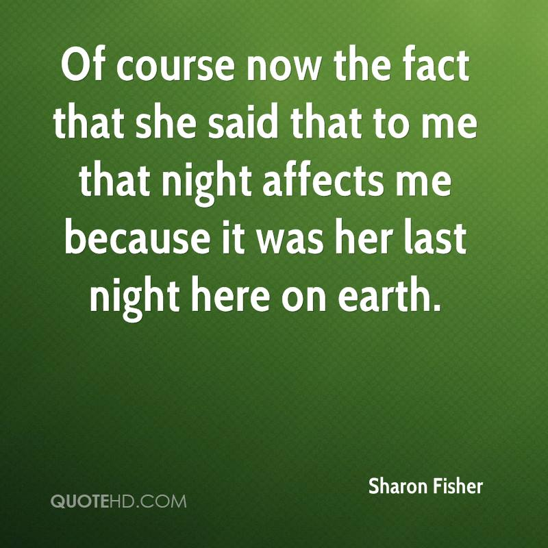 Of course now the fact that she said that to me that night affects me because it was her last night here on earth.