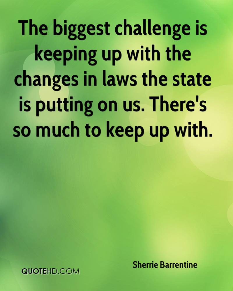 The biggest challenge is keeping up with the changes in laws the state is putting on us. There's so much to keep up with.