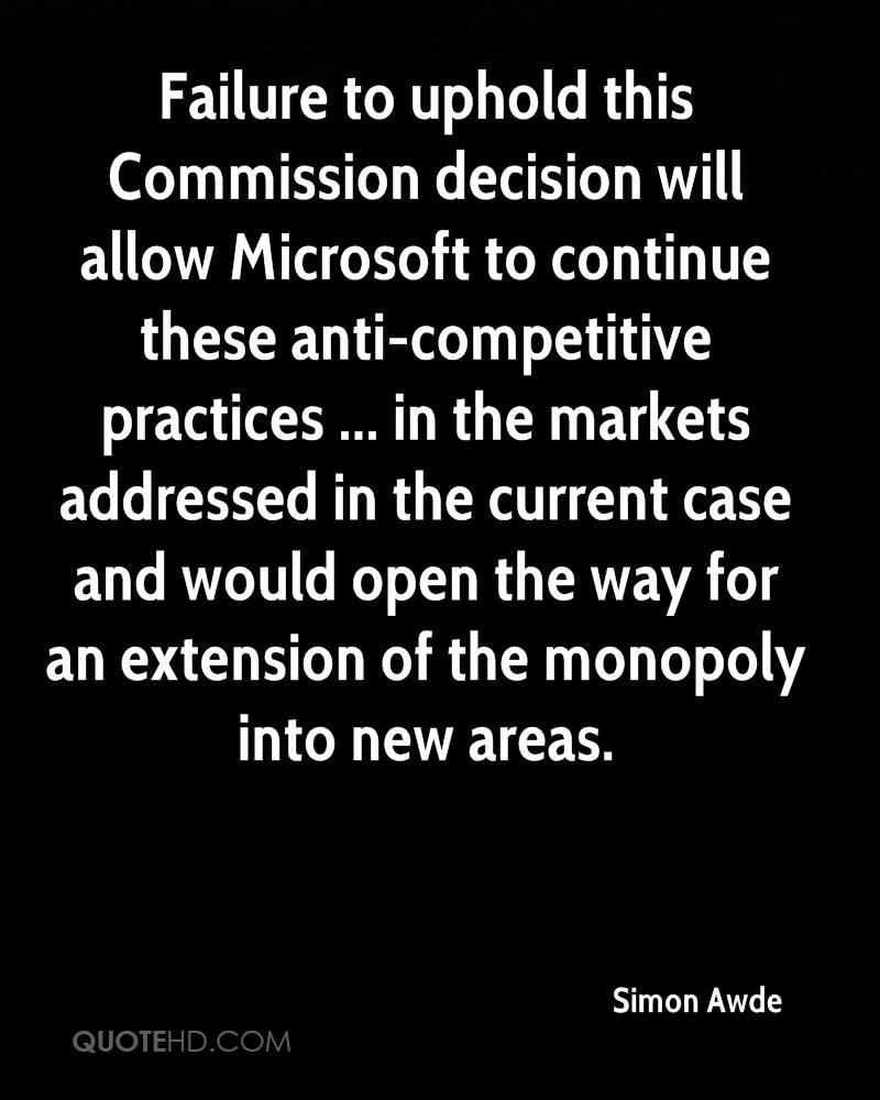 Failure to uphold this Commission decision will allow Microsoft to continue these anti-competitive practices ... in the markets addressed in the current case and would open the way for an extension of the monopoly into new areas.
