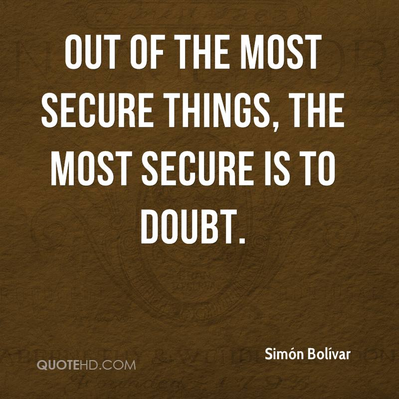 Out of the most secure things, the most secure is to doubt.