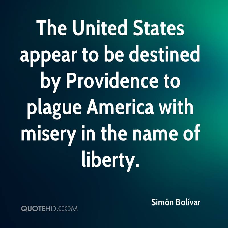 The United States appear to be destined by Providence to plague America with misery in the name of liberty.
