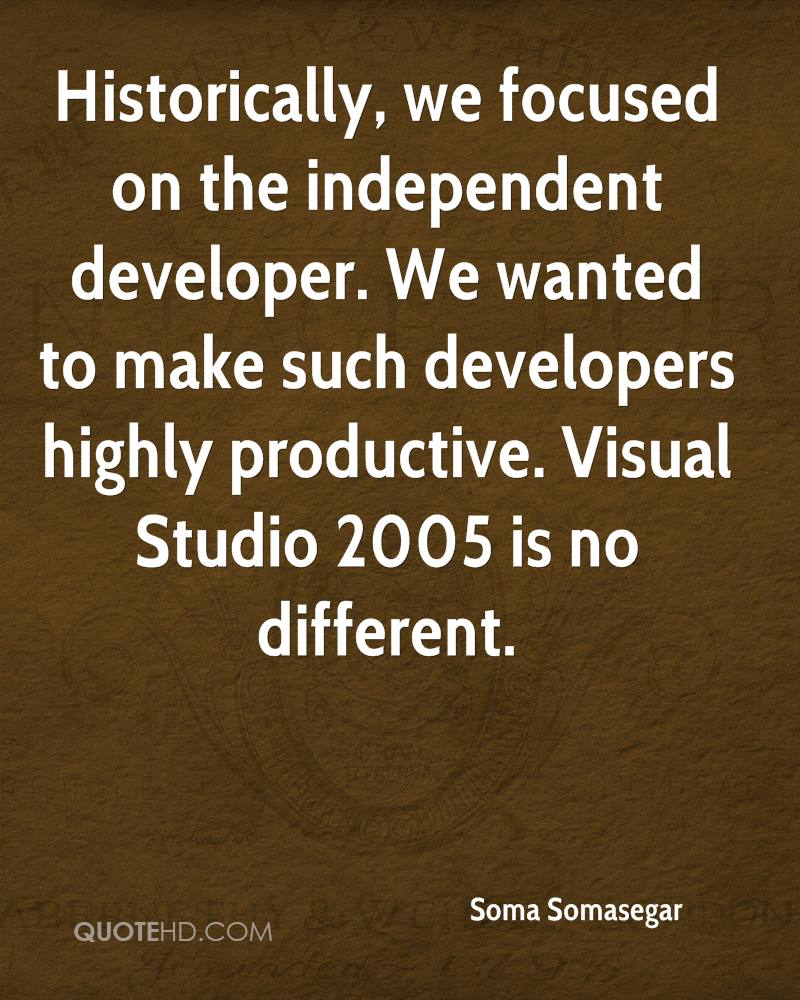 Historically, we focused on the independent developer. We wanted to make such developers highly productive. Visual Studio 2005 is no different.
