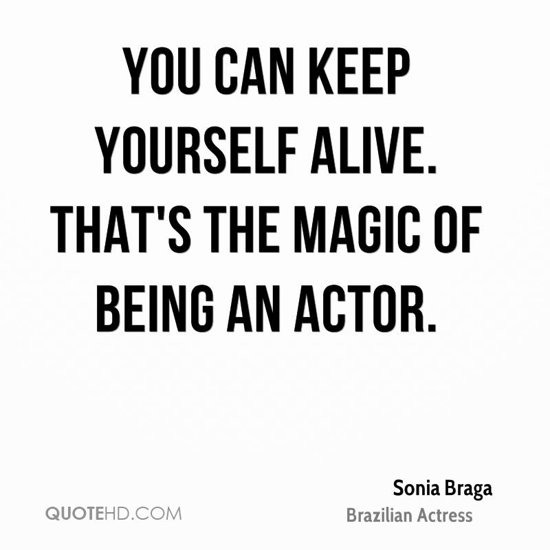 You can keep yourself alive. That's the magic of being an actor.