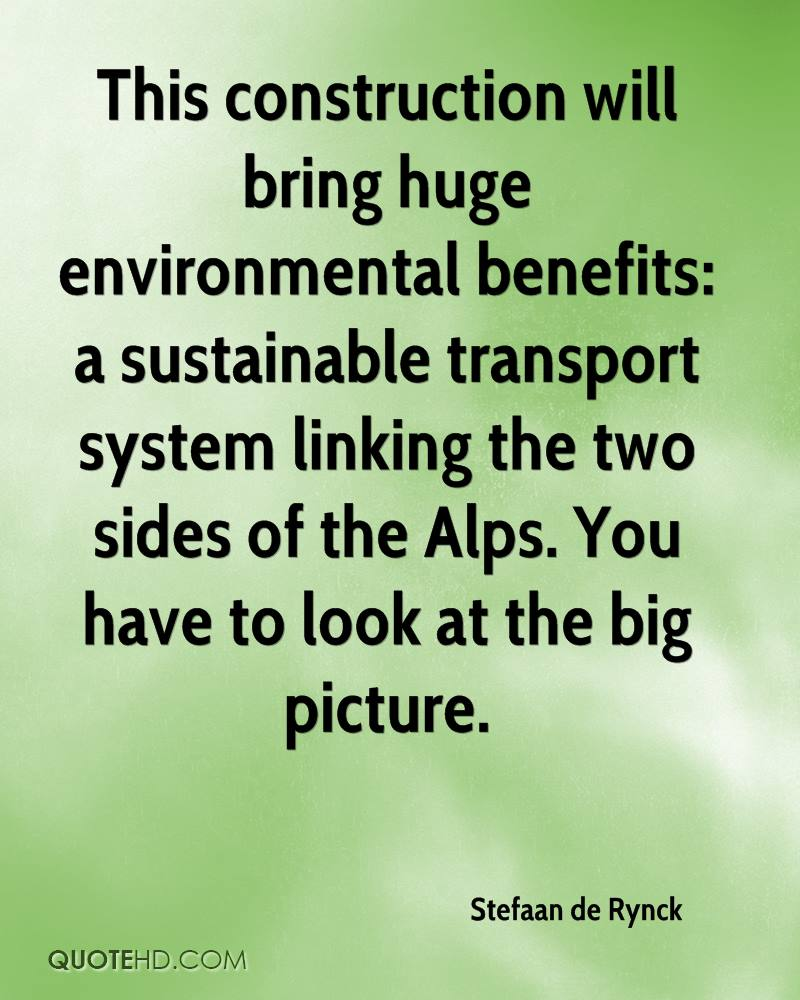 This construction will bring huge environmental benefits: a sustainable transport system linking the two sides of the Alps. You have to look at the big picture.