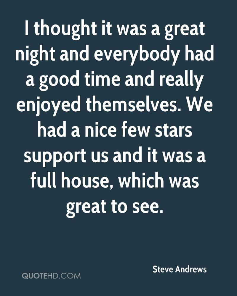 I thought it was a great night and everybody had a good time and really enjoyed themselves. We had a nice few stars support us and it was a full house, which was great to see.