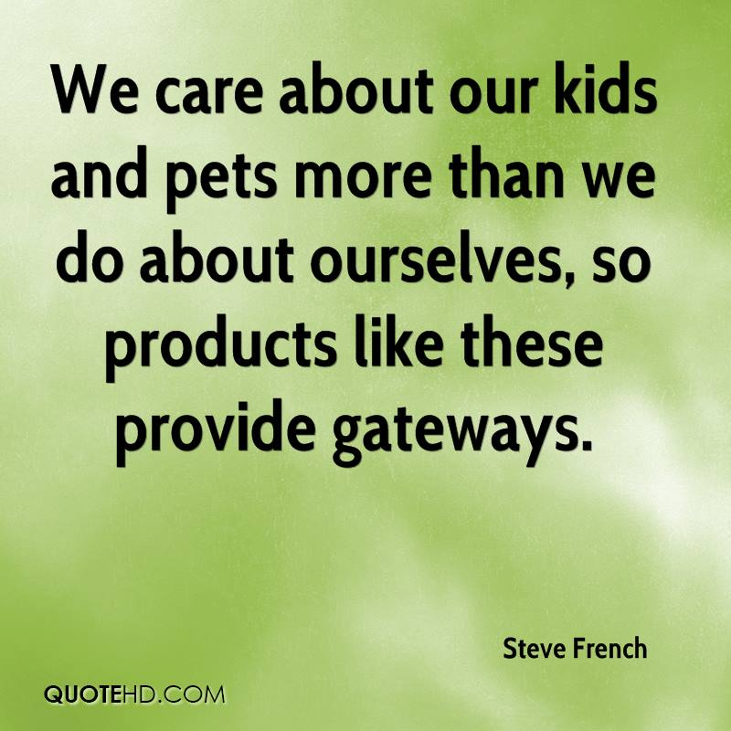 We care about our kids and pets more than we do about ourselves, so products like these provide gateways.