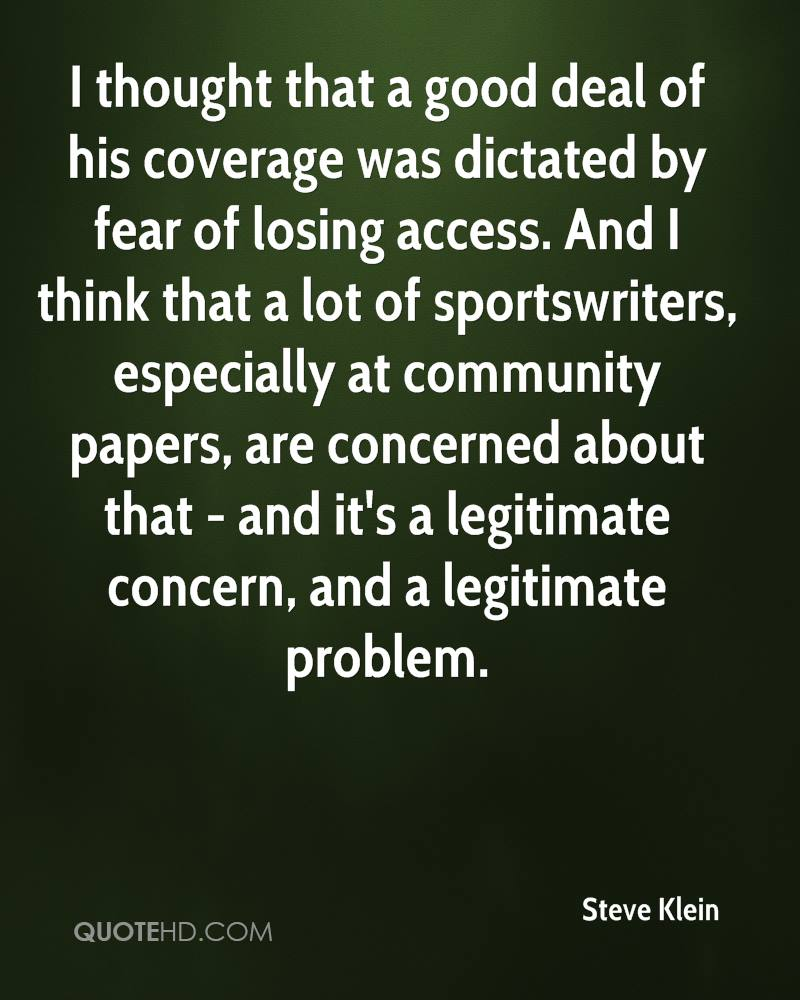 I thought that a good deal of his coverage was dictated by fear of losing access. And I think that a lot of sportswriters, especially at community papers, are concerned about that - and it's a legitimate concern, and a legitimate problem.