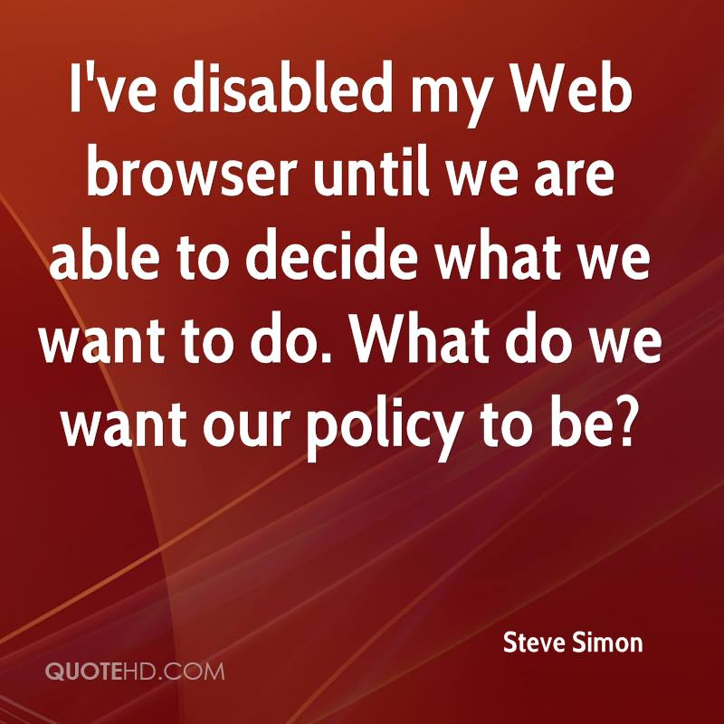 I've disabled my Web browser until we are able to decide what we want to do. What do we want our policy to be?