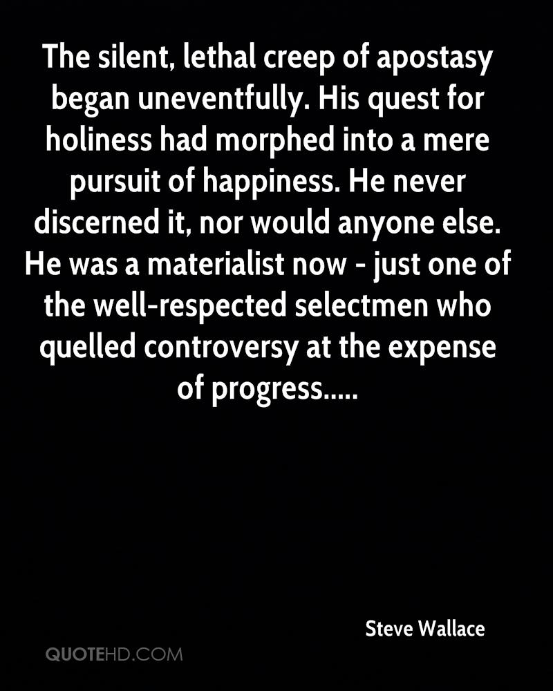 The silent, lethal creep of apostasy began uneventfully. His quest for holiness had morphed into a mere pursuit of happiness. He never discerned it, nor would anyone else. He was a materialist now - just one of the well-respected selectmen who quelled controversy at the expense of progress.....