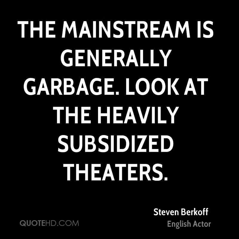 The mainstream is generally garbage. Look at the heavily subsidized theaters.