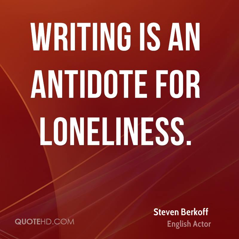 Writing is an antidote for loneliness.