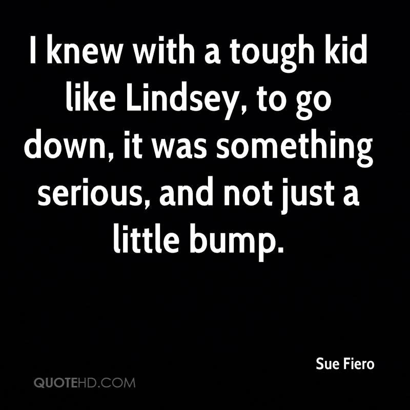 I knew with a tough kid like Lindsey, to go down, it was something serious, and not just a little bump.