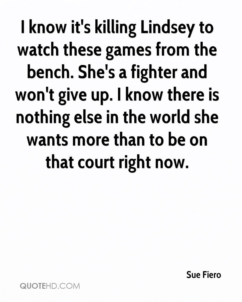 I know it's killing Lindsey to watch these games from the bench. She's a fighter and won't give up. I know there is nothing else in the world she wants more than to be on that court right now.