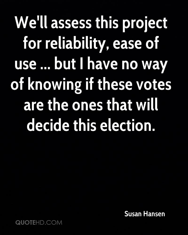 We'll assess this project for reliability, ease of use ... but I have no way of knowing if these votes are the ones that will decide this election.