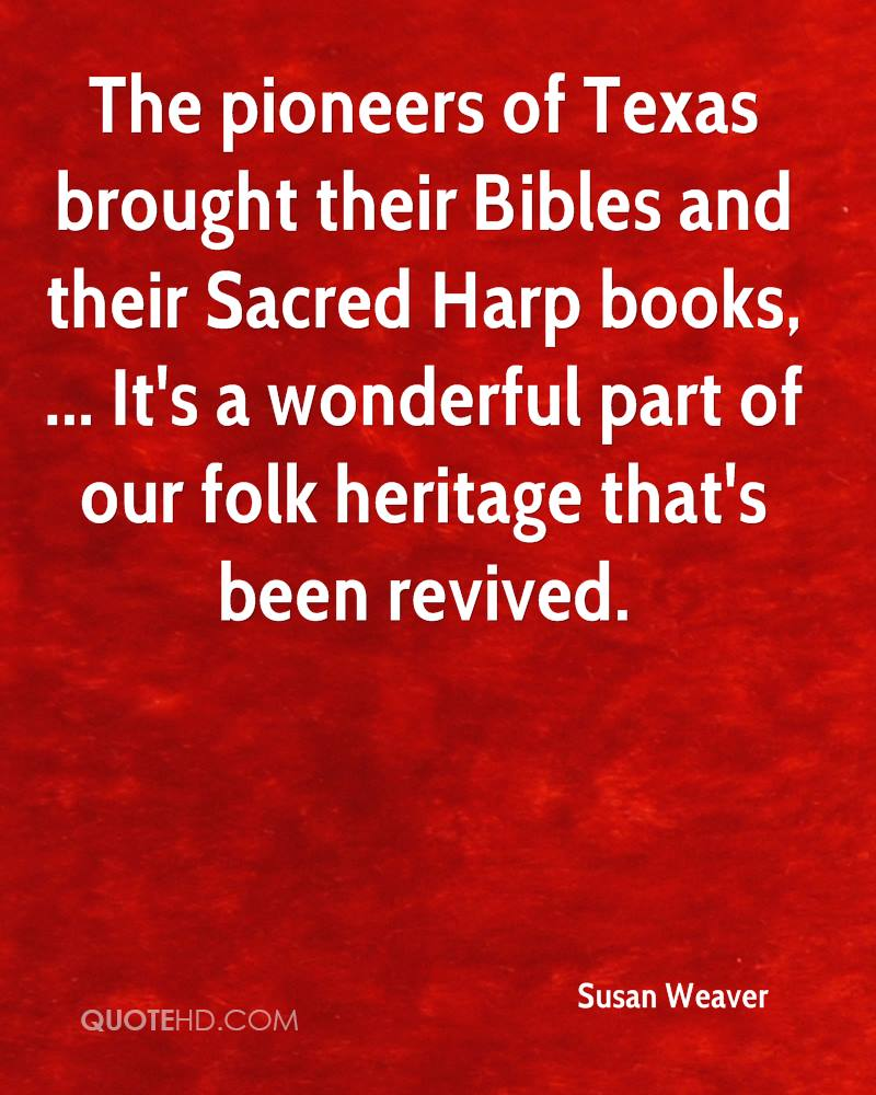 The pioneers of Texas brought their Bibles and their Sacred Harp books, ... It's a wonderful part of our folk heritage that's been revived.
