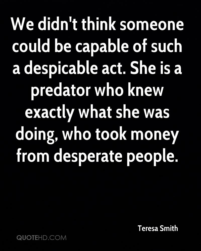 We didn't think someone could be capable of such a despicable act. She is a predator who knew exactly what she was doing, who took money from desperate people.