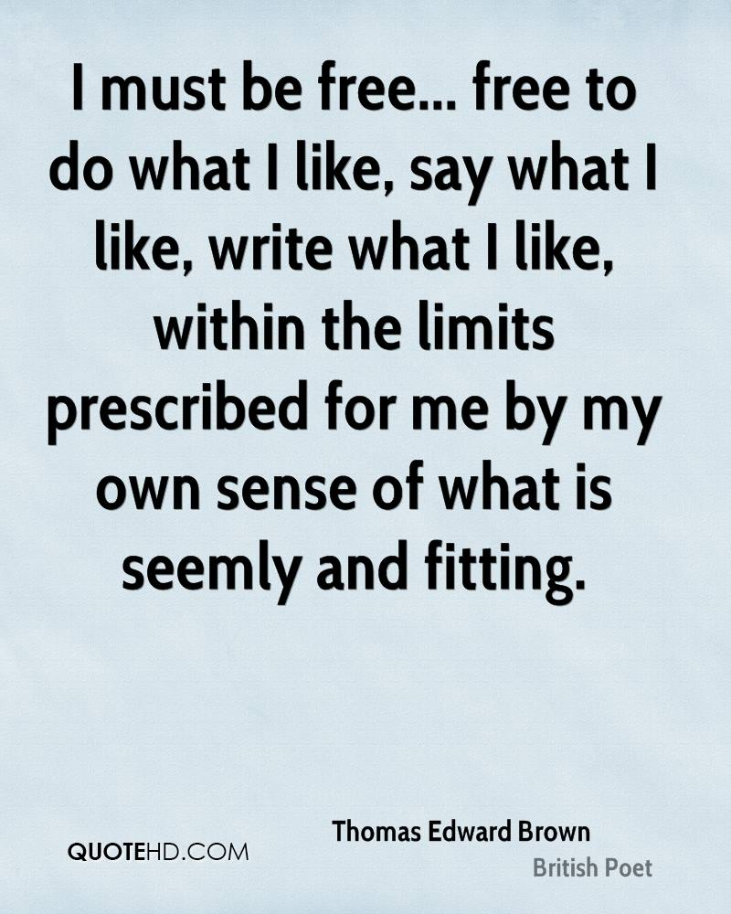 I must be free... free to do what I like, say what I like, write what I like, within the limits prescribed for me by my own sense of what is seemly and fitting.