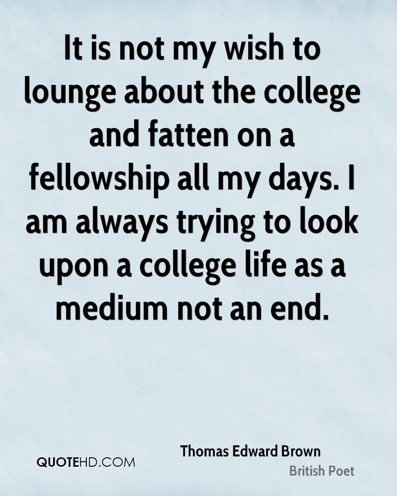 It is not my wish to lounge about the college and fatten on a fellowship all my days. I am always trying to look upon a college life as a medium not an end.