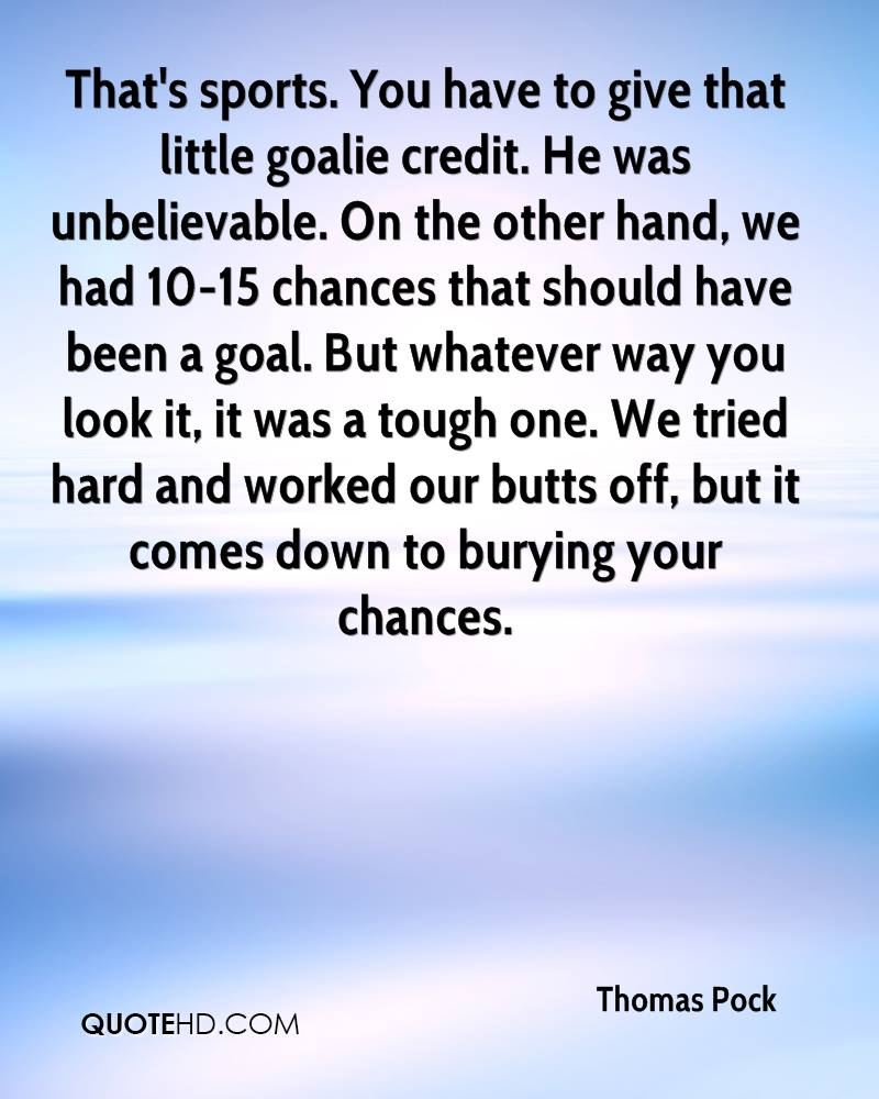 That's sports. You have to give that little goalie credit. He was unbelievable. On the other hand, we had 10-15 chances that should have been a goal. But whatever way you look it, it was a tough one. We tried hard and worked our butts off, but it comes down to burying your chances.