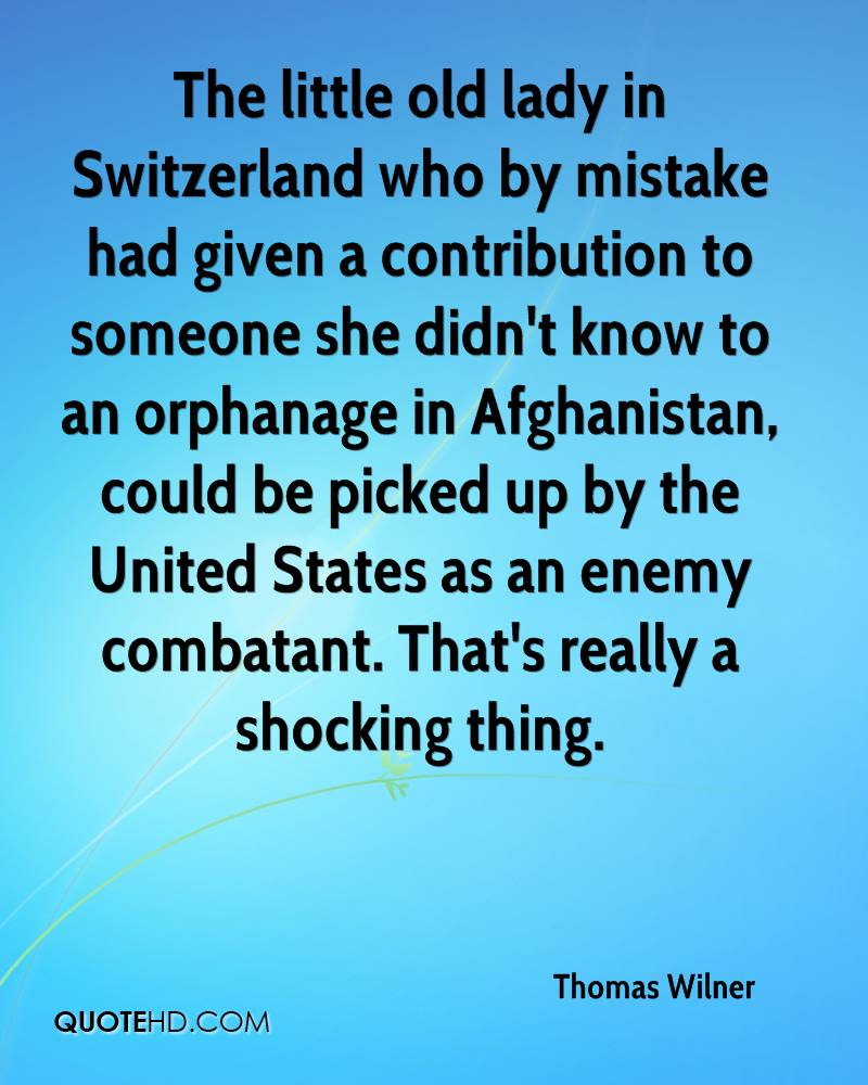 The little old lady in Switzerland who by mistake had given a contribution to someone she didn't know to an orphanage in Afghanistan, could be picked up by the United States as an enemy combatant. That's really a shocking thing.