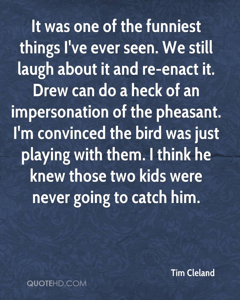 It was one of the funniest things I've ever seen. We still laugh about it and re-enact it. Drew can do a heck of an impersonation of the pheasant. I'm convinced the bird was just playing with them. I think he knew those two kids were never going to catch him.
