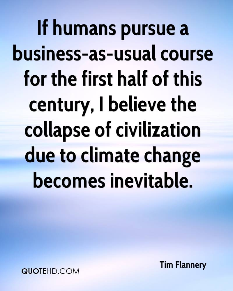 If humans pursue a business-as-usual course for the first half of this century, I believe the collapse of civilization due to climate change becomes inevitable.