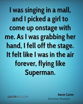 I was singing in a mall, and I picked a girl to come up onstage with me. As I was grabbing her hand, I fell off the stage. It felt like I was in the air forever, flying like Superman.