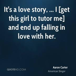 Aaron Carter - It's a love story, ... I [get this girl to tutor me] and end up falling in love with her.