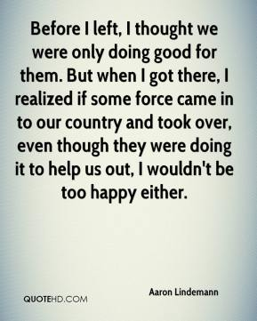 Before I left, I thought we were only doing good for them. But when I got there, I realized if some force came in to our country and took over, even though they were doing it to help us out, I wouldn't be too happy either.