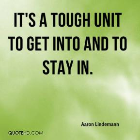 Aaron Lindemann - It's a tough unit to get into and to stay in.