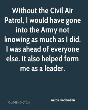 Aaron Lindemann - Without the Civil Air Patrol, I would have gone into the Army not knowing as much as I did. I was ahead of everyone else. It also helped form me as a leader.
