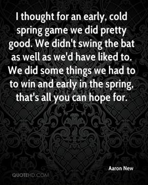Aaron New - I thought for an early, cold spring game we did pretty good. We didn't swing the bat as well as we'd have liked to. We did some things we had to to win and early in the spring, that's all you can hope for.
