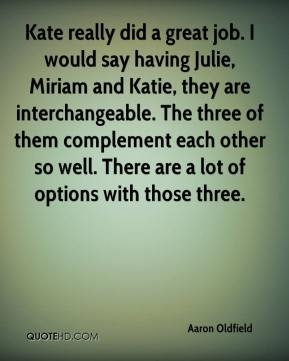 Aaron Oldfield - Kate really did a great job. I would say having Julie, Miriam and Katie, they are interchangeable. The three of them complement each other so well. There are a lot of options with those three.