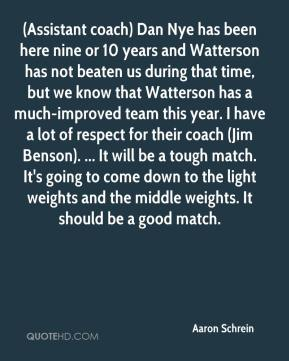 Aaron Schrein - (Assistant coach) Dan Nye has been here nine or 10 years and Watterson has not beaten us during that time, but we know that Watterson has a much-improved team this year. I have a lot of respect for their coach (Jim Benson). ... It will be a tough match. It's going to come down to the light weights and the middle weights. It should be a good match.