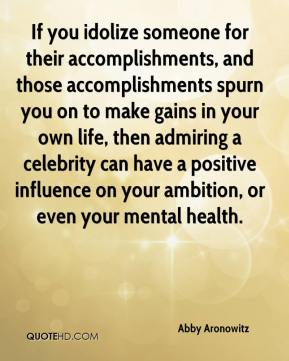If you idolize someone for their accomplishments, and those accomplishments spurn you on to make gains in your own life, then admiring a celebrity can have a positive influence on your ambition, or even your mental health.