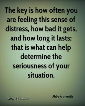 The key is how often you are feeling this sense of distress, how bad it gets, and how long it lasts; that is what can help determine the seriousness of your situation.