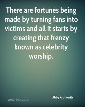 Abby Aronowitz - There are fortunes being made by turning fans into victims and all it starts by creating that frenzy known as celebrity worship.