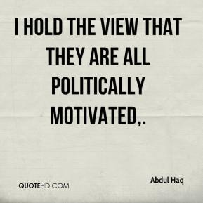 I hold the view that they are all politically motivated.